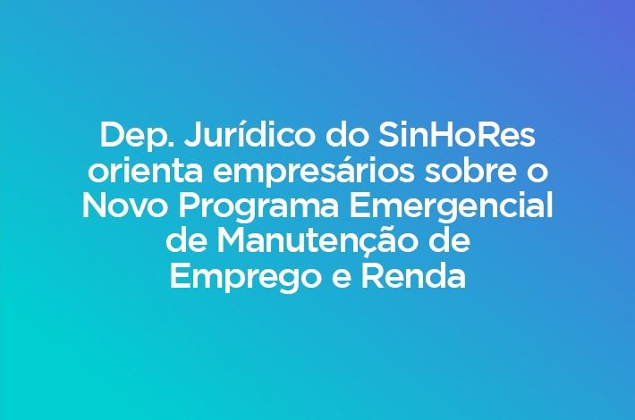 Dep. Jurídico do SinHoRes orienta empresários sobre o Novo Programa Emergencial de Manutenção de Emprego e Renda